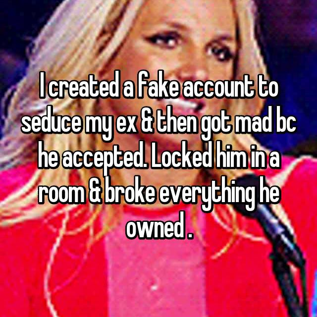 I created a fake account to seduce my ex & then got mad bc he accepted. Locked him in a room & broke everything he owned .