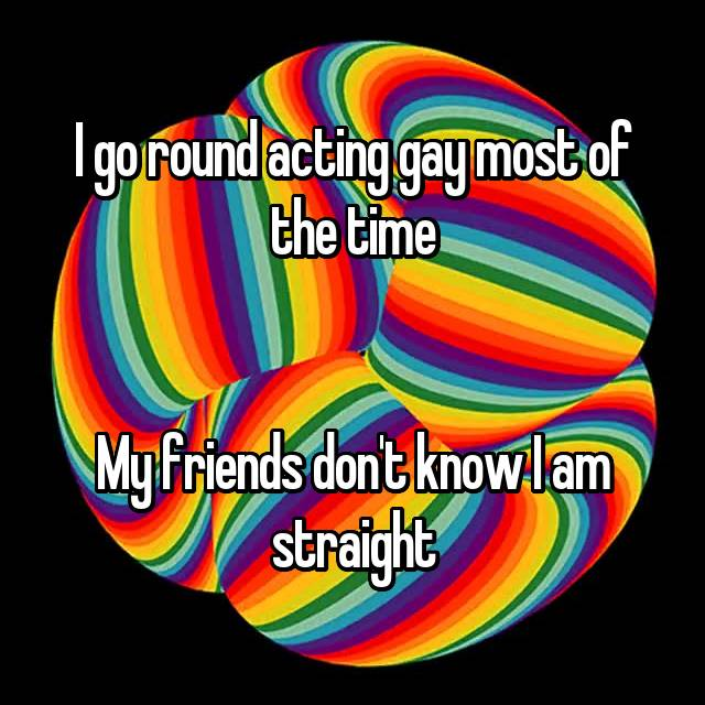 I go round acting gay most of the time   My friends don't know I am straight