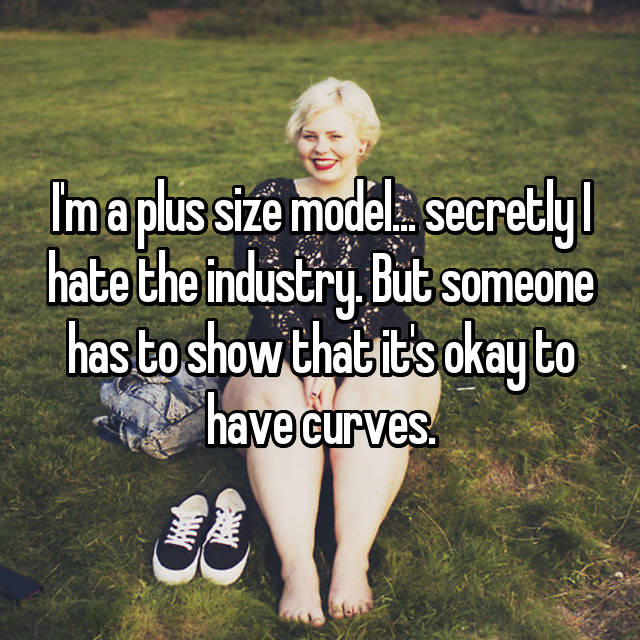 I'm a plus size model... secretly I hate the industry. But someone has to show that it's okay to have curves.