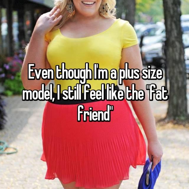 "Even though I'm a plus size model, I still feel like the ""fat friend"""