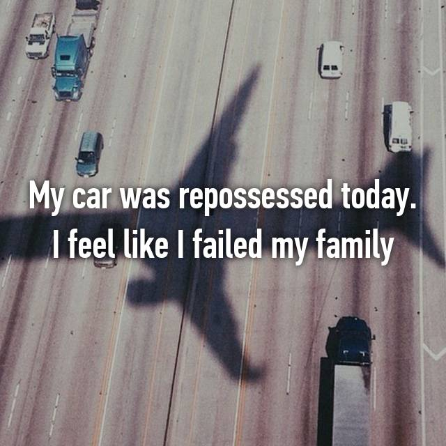 My car was repossessed today. I feel like I failed my family