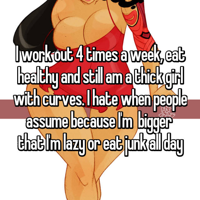 I work out 4 times a week, eat healthy and still am a thick girl with curves. I hate when people assume because I'm  bigger  that I'm lazy or eat junk all day