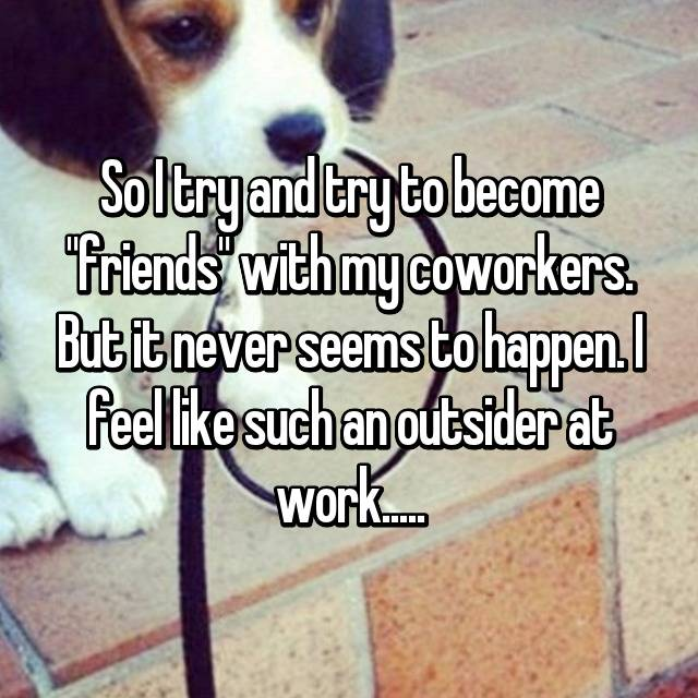 "So I try and try to become ""friends"" with my coworkers. But it never seems to happen. I feel like such an outsider at work....."