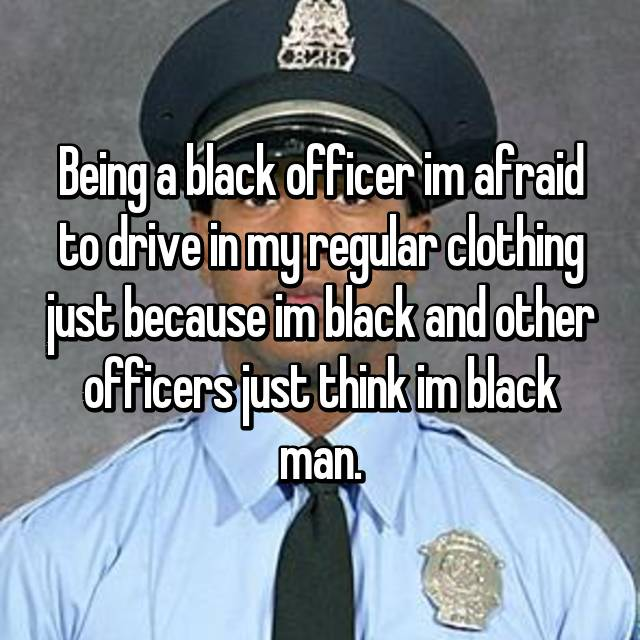 Being a black officer im afraid to drive in my regular clothing just because im black and other officers just think im black man.