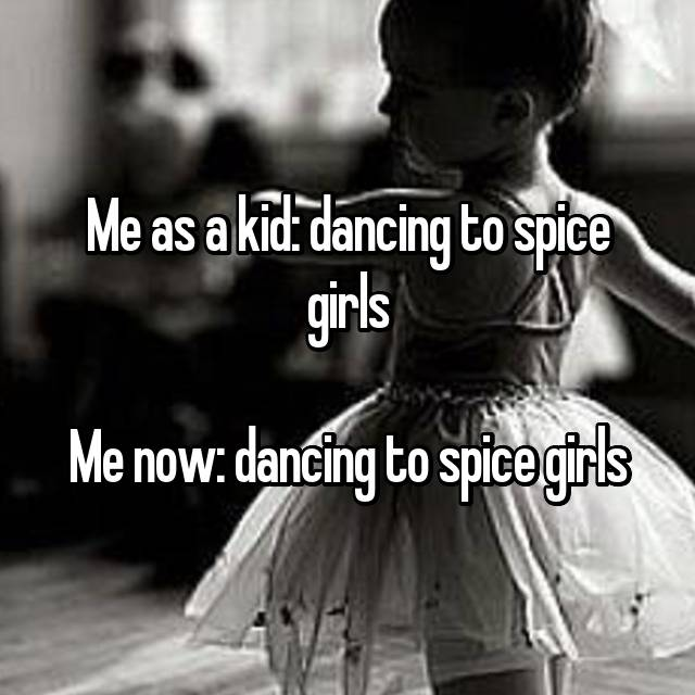 Me as a kid: dancing to spice girls  Me now: dancing to spice girls