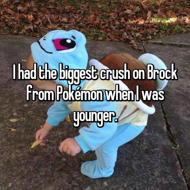 I had the biggest crush on Brock from Pokémon when I was younger.