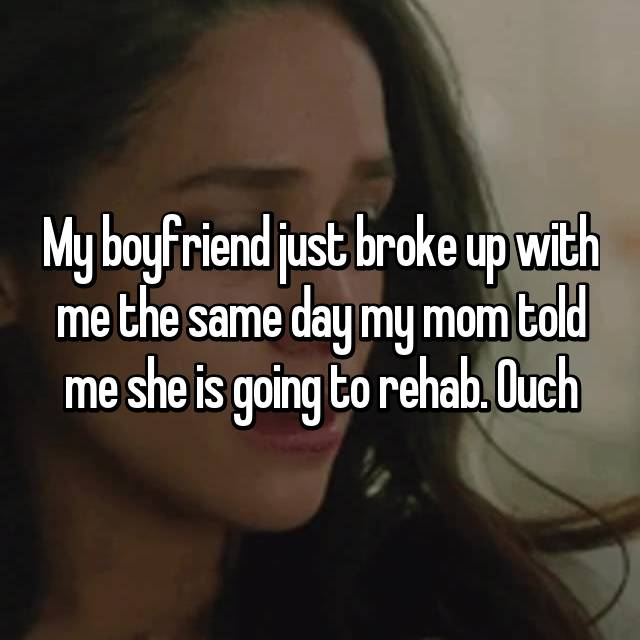 My boyfriend just broke up with me the same day my mom told me she is going to rehab. Ouch