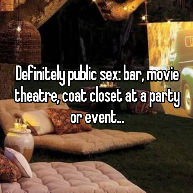 Definitely public sex: bar, movie theatre, coat closet at a party or event...