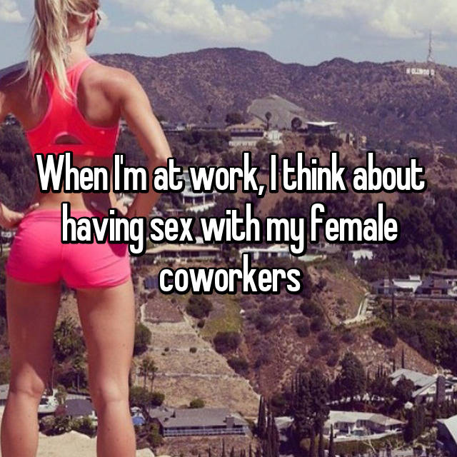 When I'm at work, I think about having sex with my female coworkers😫