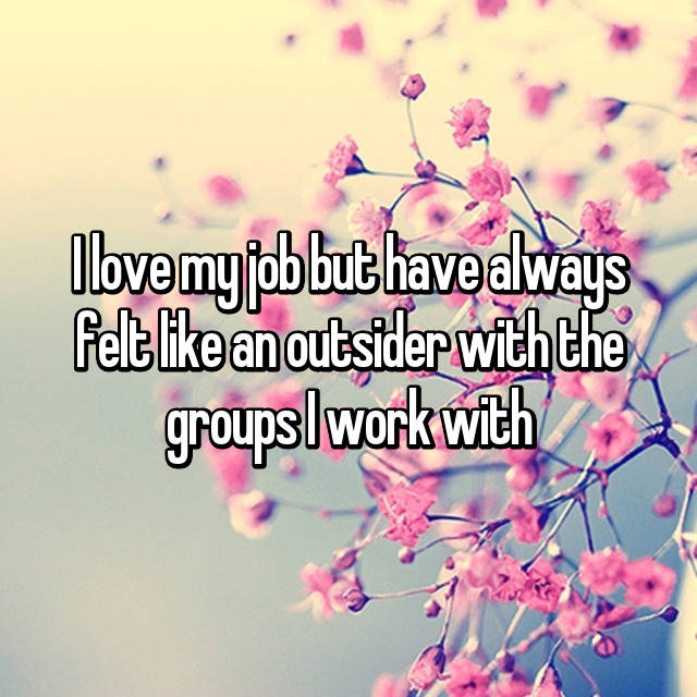 I love my job but have always felt like an outsider with the groups I work with