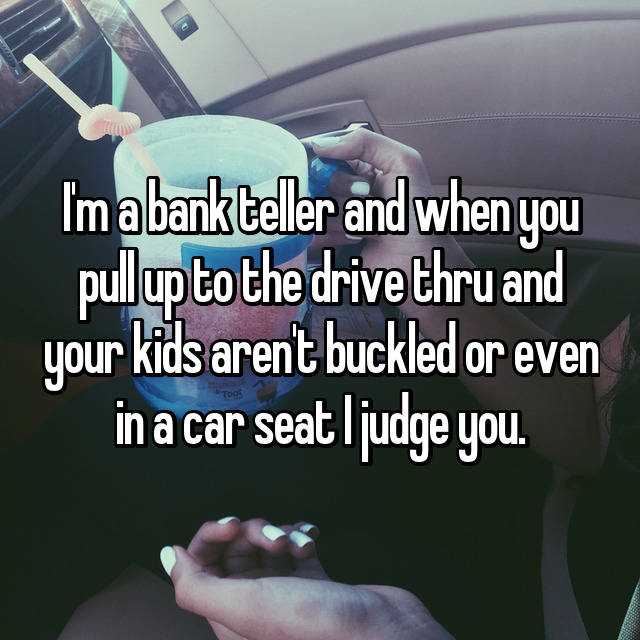 I'm a bank teller and when you pull up to the drive thru and your kids aren't buckled or even in a car seat I judge you.