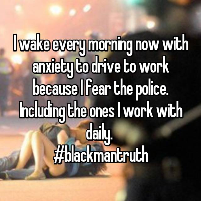 I wake every morning now with anxiety to drive to work because I fear the police. Including the ones I work with daily.  #blackmantruth