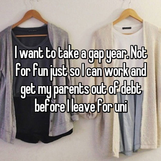 I want to take a gap year. Not for fun just so I can work and get my parents out of debt before I leave for uni