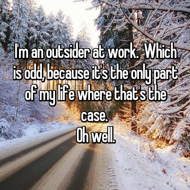 I'm an outsider at work.  Which is odd, because it's the only part of my life where that's the case.  Oh well.