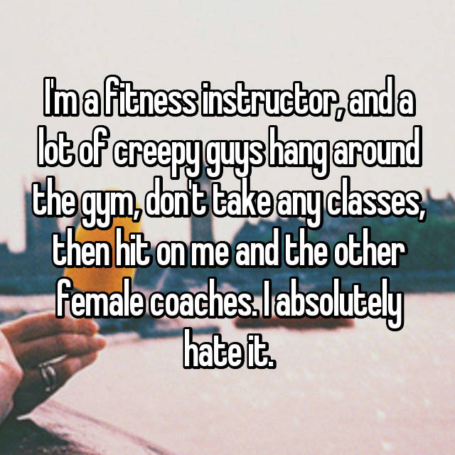 I'm a fitness instructor, and a lot of creepy guys hang around the gym, don't take any classes, then hit on me and the other female coaches. I absolutely hate it.
