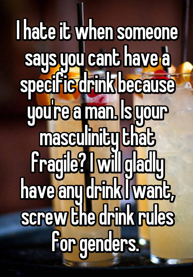 I hate it when someone says you cant have a specific drink because you're a man. Is your masculinity that fragile? I will gladly have any drink I want, screw the drink rules for genders.