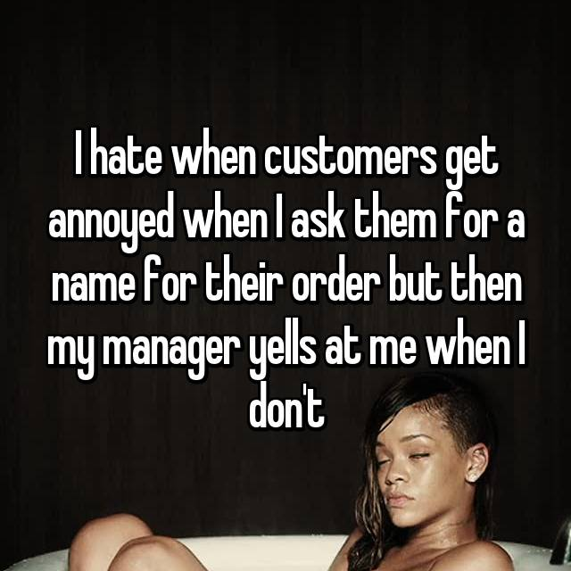 I hate when customers get annoyed when I ask them for a name for their order but then my manager yells at me when I don't