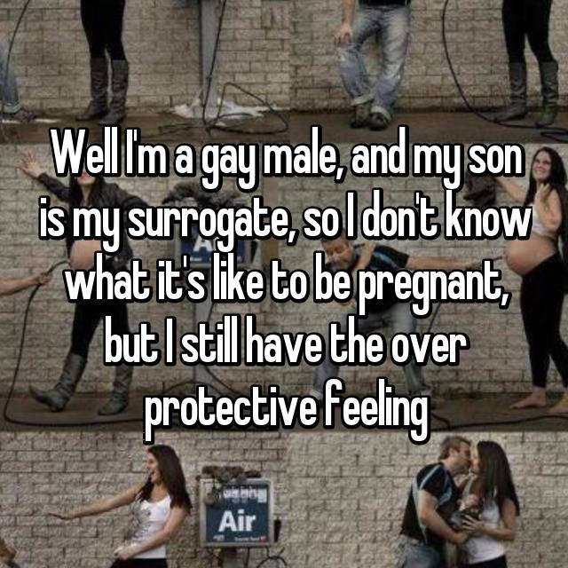 Well I'm a gay male, and my son is my surrogate, so I don't know what it's like to be pregnant, but I still have the over protective feeling