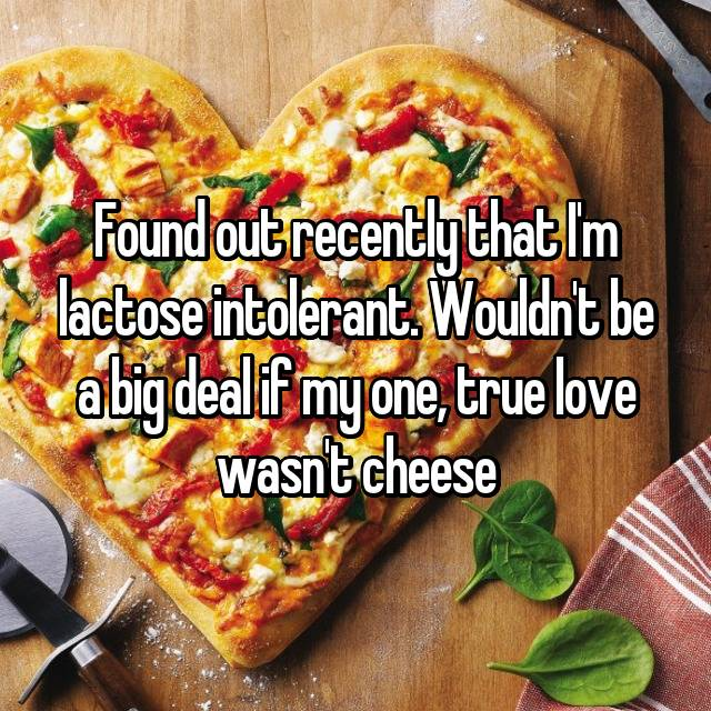 Found out recently that I'm lactose intolerant. Wouldn't be a big deal if my one, true love wasn't cheese 💔