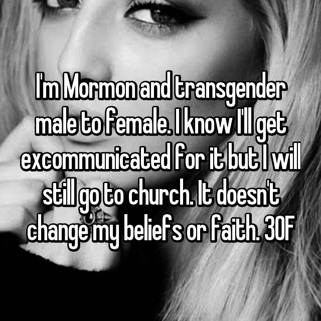 I'm Mormon and transgender male to female. I know I'll get excommunicated for it but I will still go to church. It doesn't change my beliefs or faith. 30F