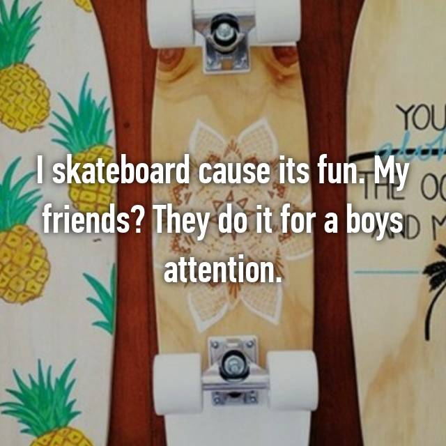 I skateboard cause its fun. My friends? They do it for a boys attention.