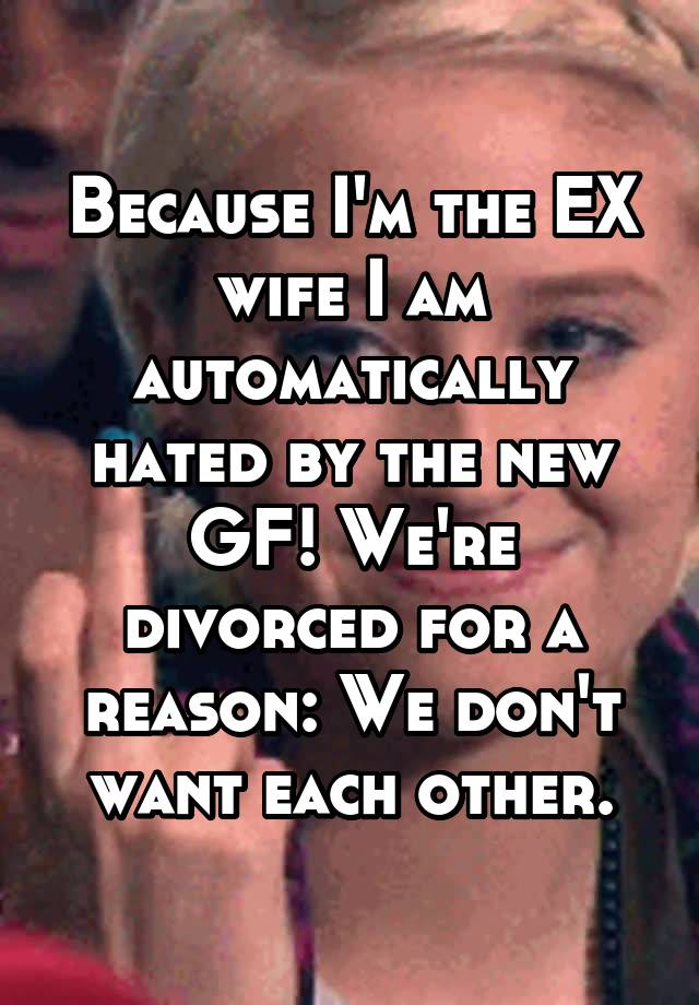 Because I'm the EX wife I am automatically hated by the new GF! We're divorced for a reason: We don't want each other.