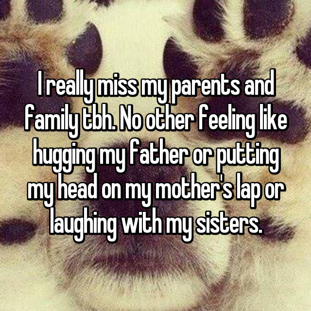 I really miss my parents and family tbh. No other feeling like hugging my father or putting my head on my mother's lap or laughing with my sisters.