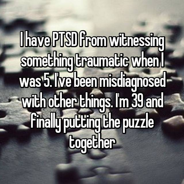I have PTSD from witnessing something traumatic when I was 5. I've been misdiagnosed with other things. I'm 39 and finally putting the puzzle together