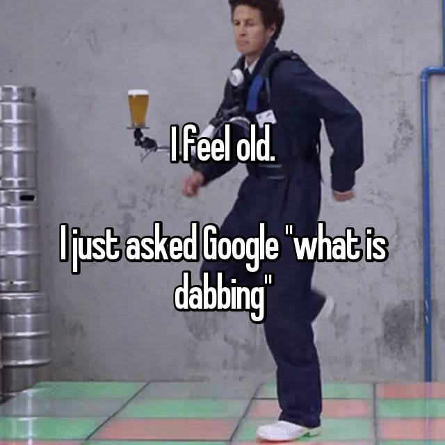 """I feel old.  I just asked Google """"what is dabbing"""""""