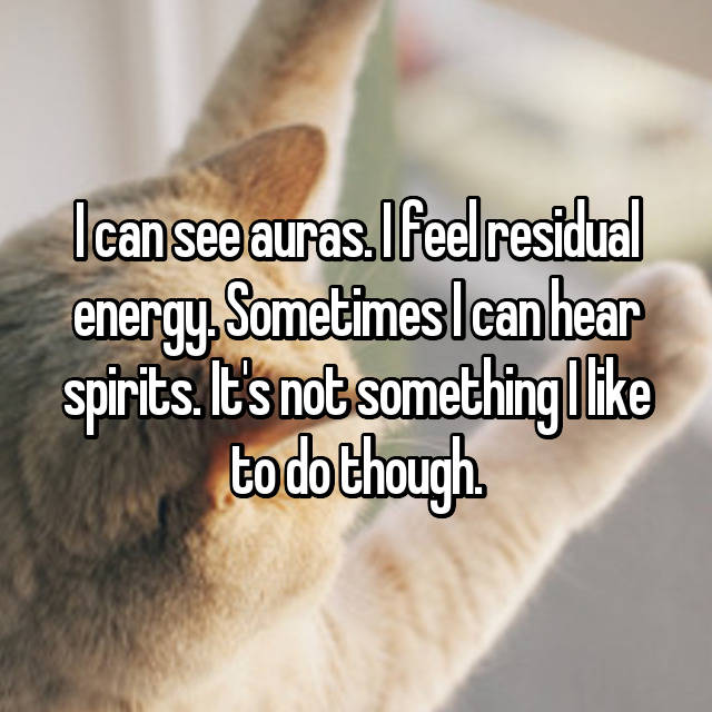 I can see auras. I feel residual energy. Sometimes I can hear spirits. It's not something I like to do though.