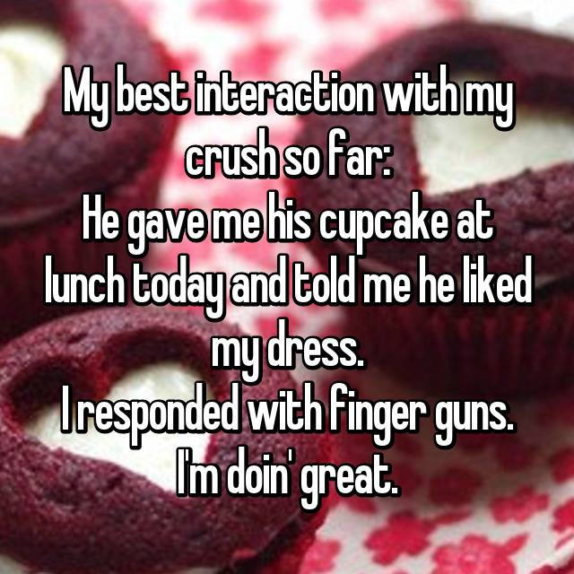 My best interaction with my crush so far: He gave me his cupcake at lunch today and told me he liked my dress. I responded with finger guns. I'm doin' great.