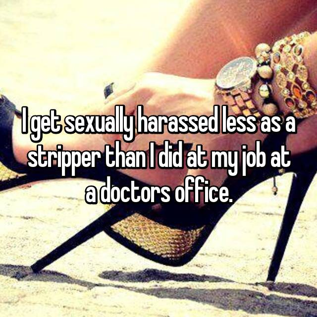 I get sexually harassed less as a stripper than I did at my job at a doctors office.
