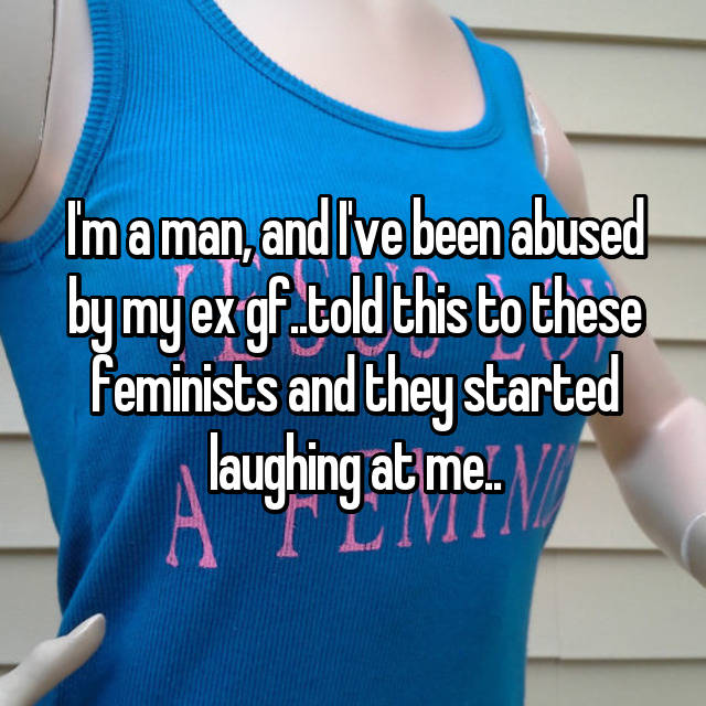 I'm a man, and I've been abused by my ex gf..told this to these feminists and they started laughing at me..