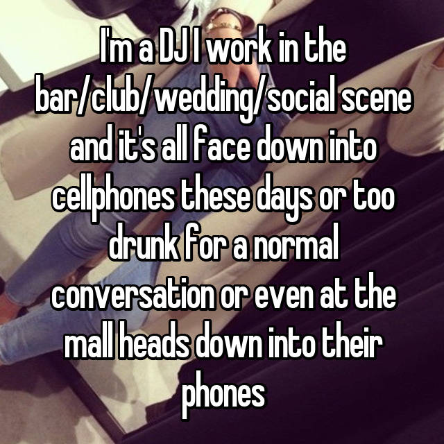 I'm a DJ I work in the bar/club/wedding/social scene and it's all face down into cellphones these days or too drunk for a normal conversation or even at the mall heads down into their phones