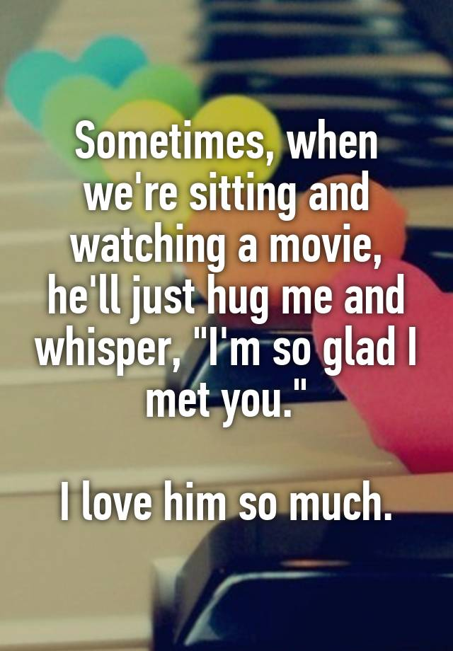 "Sometimes, when we're sitting and watching a movie, he'll just hug me and whisper, ""I'm so glad I met you.""  I love him so much."