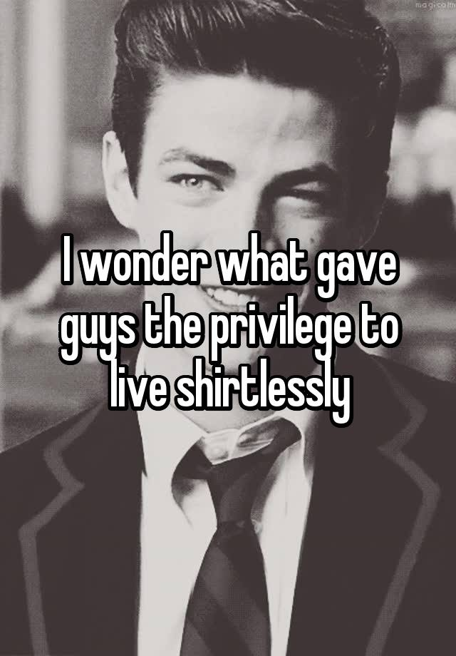 I wonder what gave guys the privilege to live shirtlessly