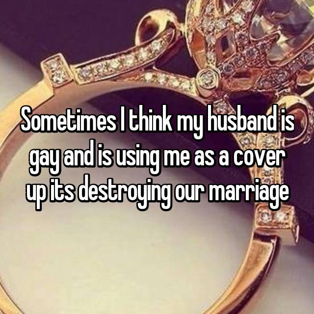 Sometimes I think my husband is gay and is using me as a cover up its destroying our marriage