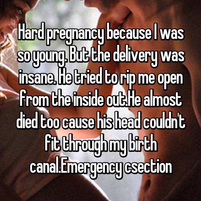 Hard pregnancy because I was so young. But the delivery was insane. He tried to rip me open from the inside out.He almost died too cause his head couldn't fit through my birth canal.Emergency csection