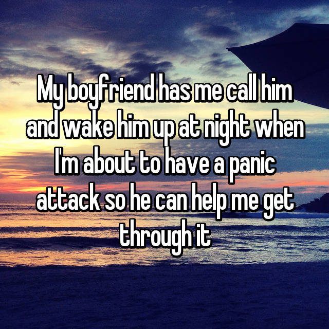 My boyfriend has me call him and wake him up at night when I'm about to have a panic attack so he can help me get through it
