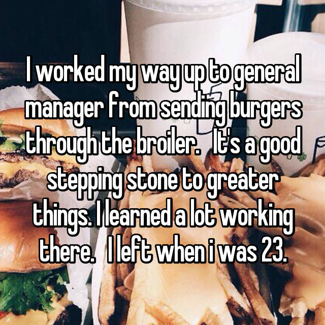 I worked my way up to general manager from sending burgers through the broiler.   It's a good stepping stone to greater things. I learned a lot working there.   I left when i was 23.