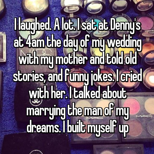 I laughed. A lot. I sat at Denny's at 4am the day of my wedding with my mother and told old stories, and funny jokes. I cried with her. I talked about marrying the man of my dreams. I built myself up