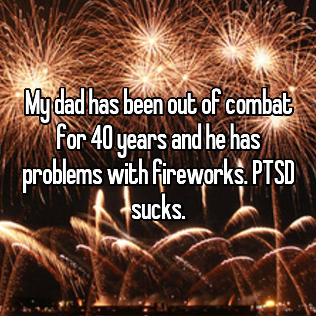 My dad has been out of combat for 40 years and he has problems with fireworks. PTSD sucks.