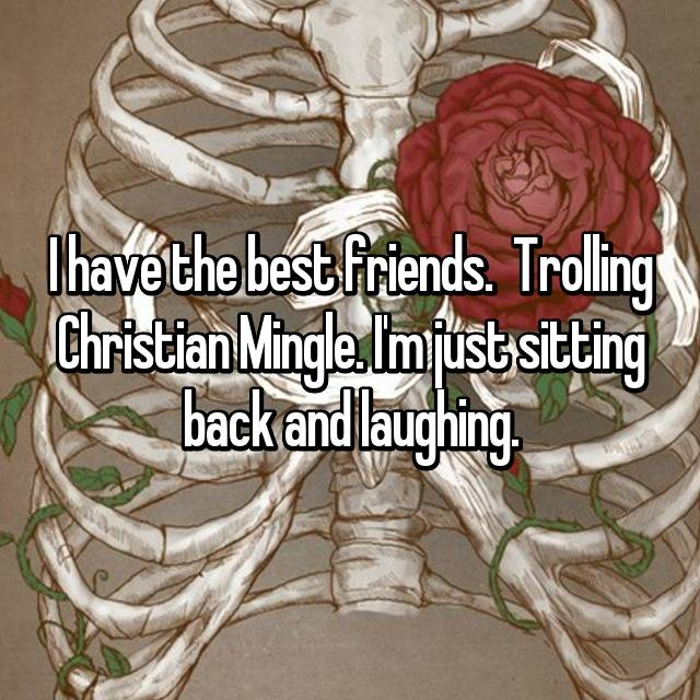 I have the best friends. 😂 Trolling Christian Mingle. I'm just sitting back and laughing.