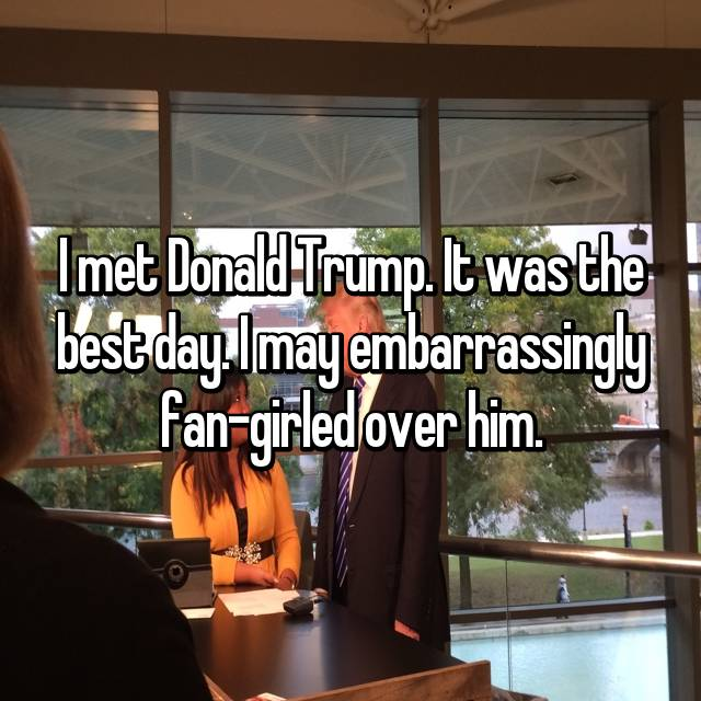 I met Donald Trump. It was the best day. I may embarrassingly fan-girled over him.