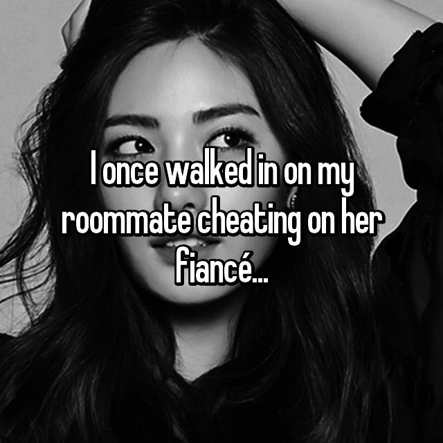 I once walked in on my roommate cheating on her fiancé...