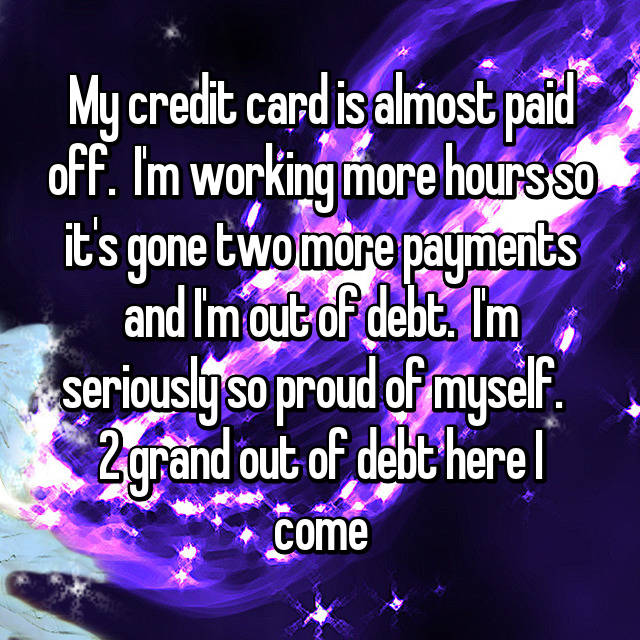 My credit card is almost paid off.  I'm working more hours so it's gone two more payments and I'm out of debt.  I'm seriously so proud of myself.   2 grand out of debt here I come
