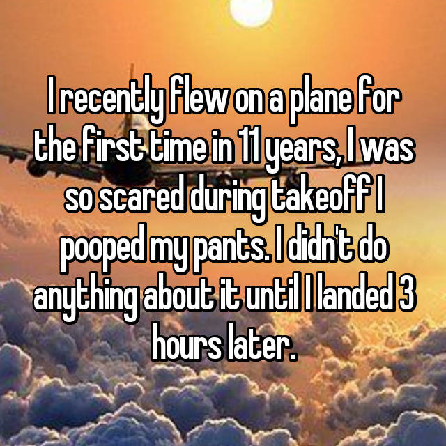 I recently flew on a plane for the first time in 11 years, I was so scared during takeoff I pooped my pants. I didn't do anything about it until I landed 3 hours later.
