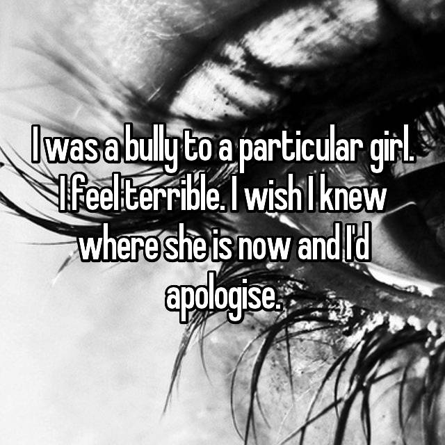 I was a bully to a particular girl. I feel terrible. I wish I knew where she is now and I'd apologise.