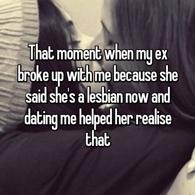 That moment when my ex broke up with me because she said she's a lesbian now and dating me helped her realise that 🙂