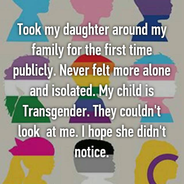 Took my daughter around my family for the first time publicly. Never felt more alone and isolated. My child is Transgender. They couldn't look  at me. I hope she didn't notice.